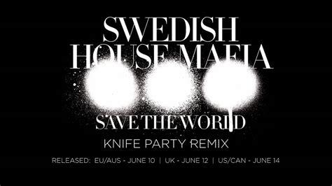 Swedish House Mafia Save The World Knife Party Remix Youtube