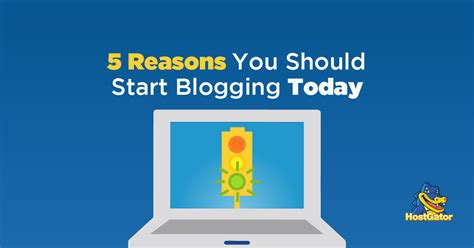 5 reasons you should start blogging today hostgator blog