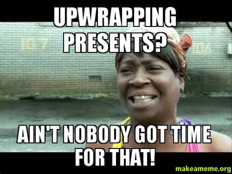 Wrapping Presents Meme - upwrapping presents ain t nobody got time for that
