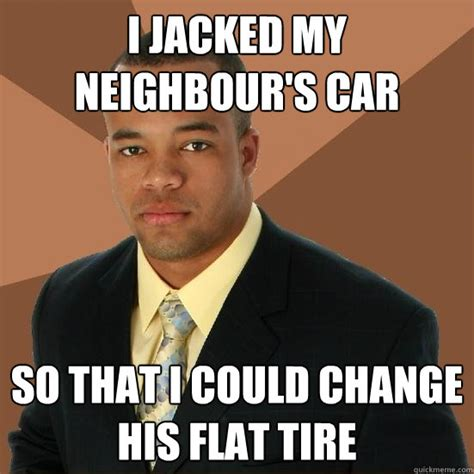 Tire Meme - i jacked my neighbour s car so that i could change his