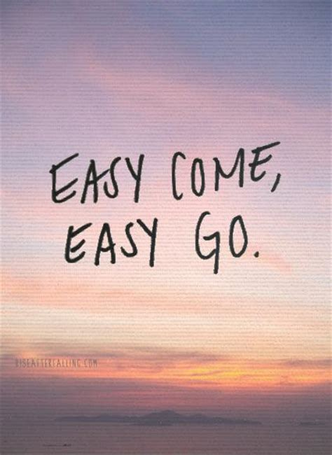 picture quotes easy come easy go picture quotes