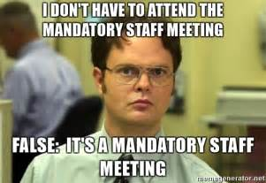 Staff Meeting Meme - i don t have to attend the mandatory staff meeting false