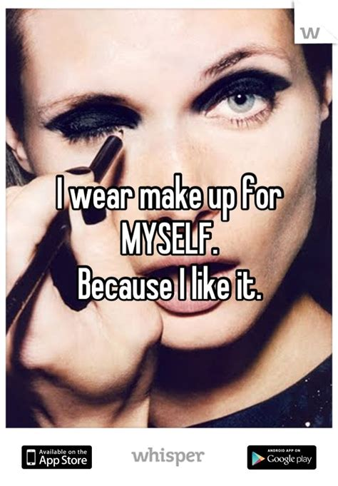 Because Makeup Is by I Wear Make Up For Myself Because I Like It Whispers