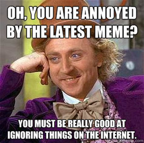 Latest Internet Memes - oh you are annoyed by the latest meme you must be really
