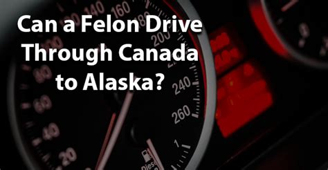 Can You Go To Canada With A Criminal Record Can A Felon Drive Through Canada To Alaska