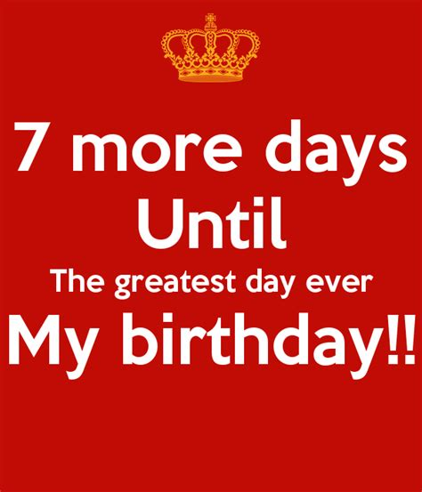 days before day 7 more days until the greatest day my birthday