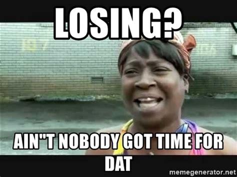 Ain T Nobody Got Time For Dat Meme - losing ain quot t nobody got time for dat sweet brown meme
