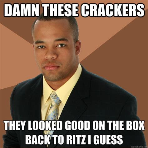Cracker Memes - damn these crackers they looked good on the box back to