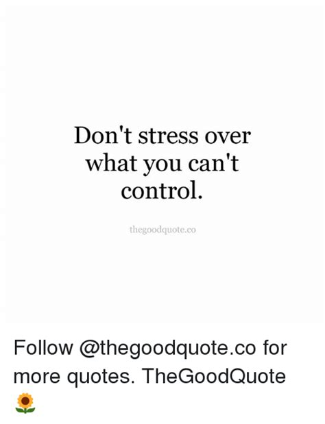 Don T Get Stressed Over What You Can T Control - don t stress over what you can t control thegoodquoteco
