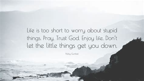 Don T Let Little Things Get You Down Wisdom Thoughts - nicky gumbel quote life is too short to worry about