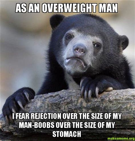 Man Boobs Meme - as an overweight man i fear rejection over the size of my