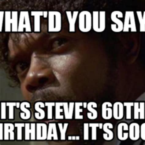 60th Birthday Meme - what d you say it s steve s 60th birthday it s cool memes com
