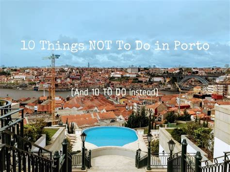porto what to do 10 things not to do in porto and 10 to do instead