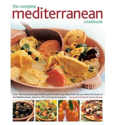 the complete cookbook recipes from a mediterranean kitchen books the complete mediterranean cookbook jacqueline clark