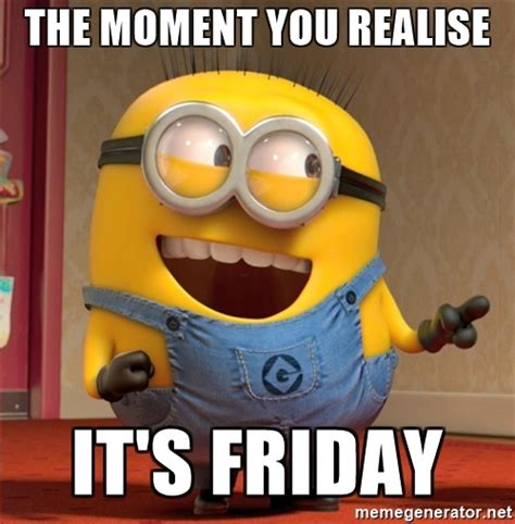 Fucked Friday Memes - the moment you realise it s friday dave le minion meme