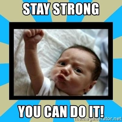 You Can Do It Memes - stay strong you can do it stay strong baby meme generator