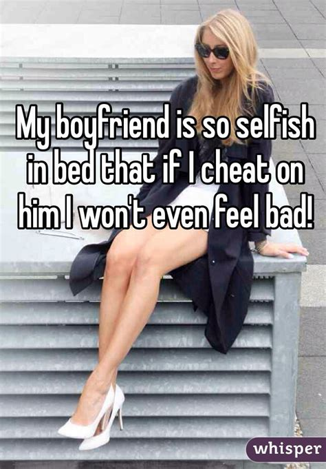 boyfriend selfish in bed my boyfriend is so selfish in bed that if i cheat on him i won t even feel bad