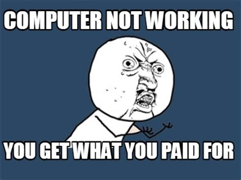 Not Working Meme - meme creator computer not working you get what you paid