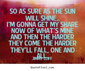 Life quotes - So as sure as the sun will shine,.i'm gonna ...