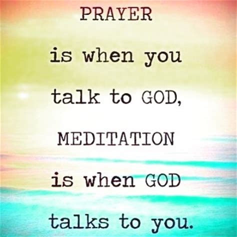 Prayer is when you talk to god meditation is when god talks to you