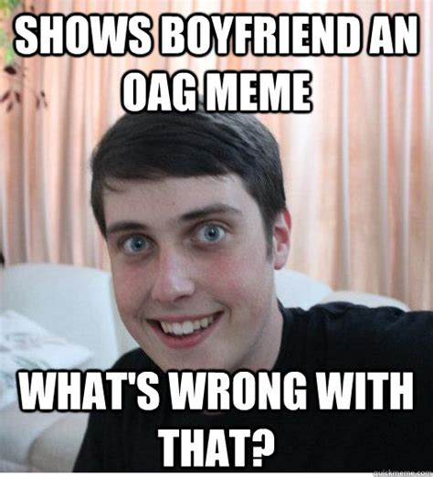 Oag Meme - shows boyfriend an oag meme what s wrong with that