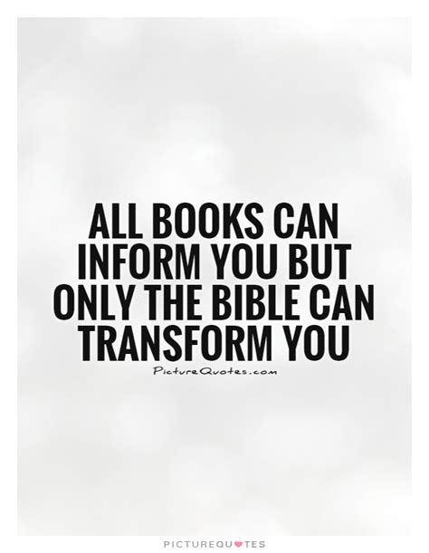 only the books all books can inform you but only the bible can transform