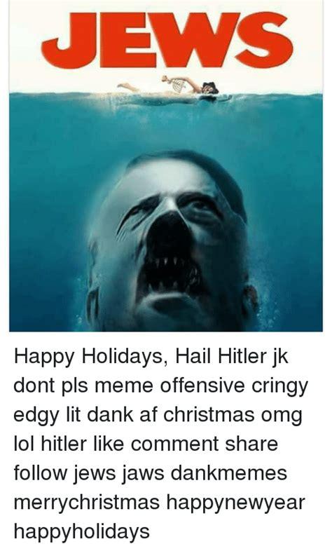 Offensive Christmas Meme - jews happy holidays hail hitler jk dont pls meme offensive