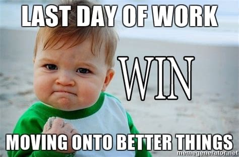 Last Day Of Work Meme - last day at work meme