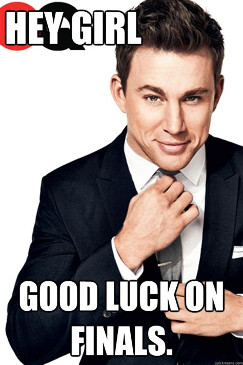 Good Luck On Finals Meme - hey girl good luck on finals channing tatum finals
