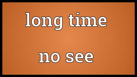The Time I See time no see meaning