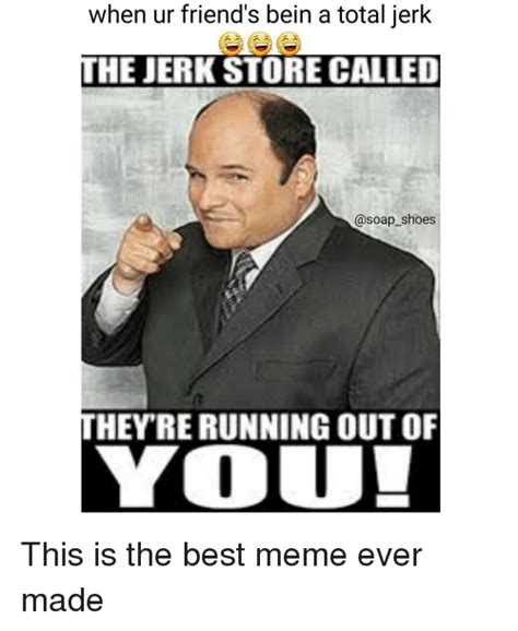 Where To Find The Best Memes - when ur friend s bein a total jerk he jerk store called