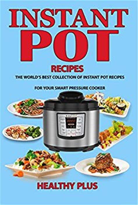 the instant pot cookbook best recipes for your electric pressure cooker instant pot recipes books instant pot recipes the world s best collection of
