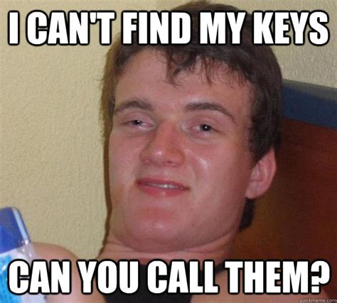 Lost Keys Meme - i can t find my keys can you call them 10 guy quickmeme