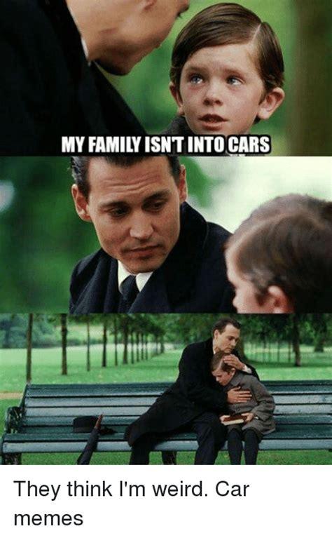 Weird Memes - my family isntinto cars they think i m weird car memes