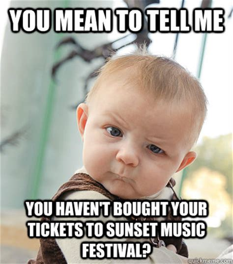 Music Festival Meme - you mean to tell me you haven t bought your tickets to