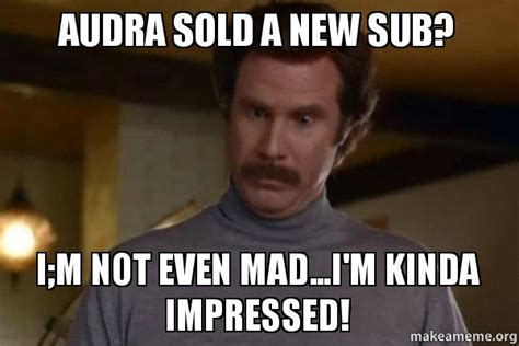Not Even Mad Meme - audra sold a new sub i m not even mad i m kinda