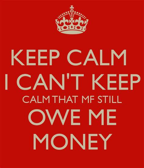 new year owe money keep calm i can t keep calm that mf still owe me money