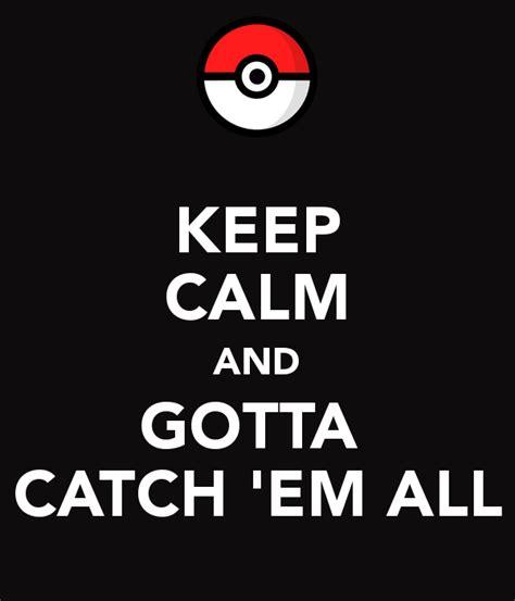 catch em all keep calm and gotta catch em all keep calm and carry on