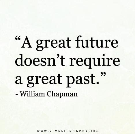 William Chapman Quotes a great future doesn t require a great past