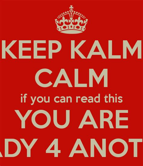 p s if you can keep kalm calm if you can read this you are ready 4