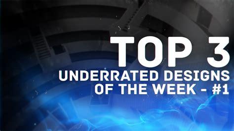 top 3 underrated designs week 1 youtube