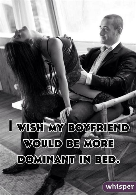 how to dominate in bed i wish my boyfriend would be more dominant in bed