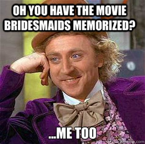 Bridesmaids Meme - oh you have the movie bridesmaids memorized me too