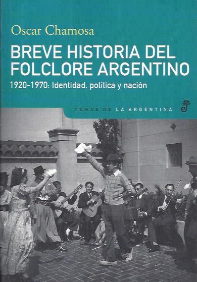 breve historia poltica del chamosa oscar breve historia del folclore argentino 1920 1970 identidad pol 237 tica y naci 243 n