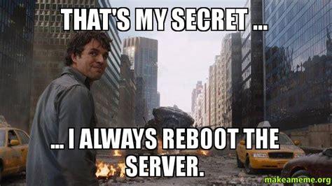Thats My Fetish Meme - that s my secret i always reboot the server