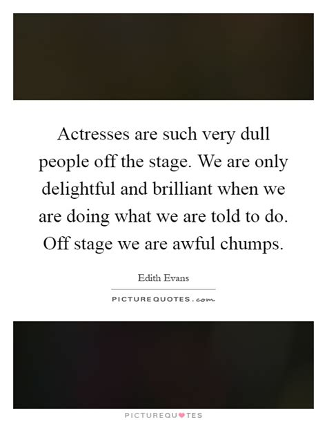only dull people are b017f6443k actresses are such very dull people off the stage we are only picture quotes