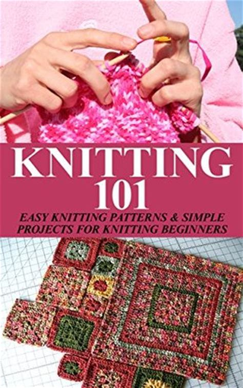 knitting books for beginners knitting 101 easy knitting patterns simple projects for