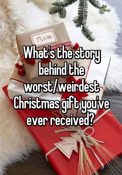 worst christmas gifts ever given what s the story the worst weirdest gift you ve received