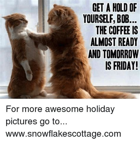 Friday Coffee Meme - get ahold of yourself bob the coffee is almost ready and tomorrow is friday for more awesome