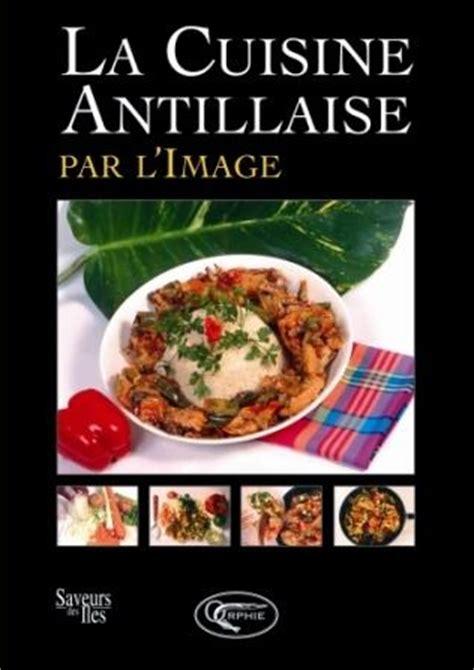 la cuisine r騏nionnaise par l image la cuisine antillaise par l image librairie